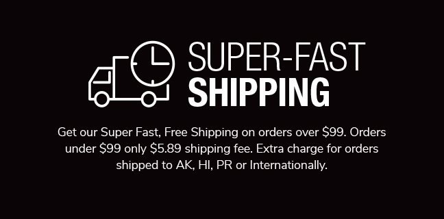 Super-Fast Shipping. Get our Super Fast, Free Shipping on orders over $99. Orders under $99 only $5.89 shipping fee. Extra charge for orders shipped to AK, HI, PR or Internationally.