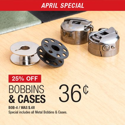 25% Off Bobbins & Cases .36¢ BOB-4 / Was .48¢ / Special includes all Metal Bobbins & Cases.