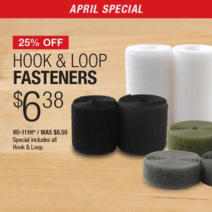 25% Off Hook & Loop Fasteners $6.38 VO-111H* / Was $8.50 / Special includes all Hook & Loop.