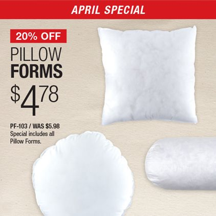 20% Off Pillow Forms $4.78 PF-103 / Was $5.98 / Special includes all Pillow Forms.