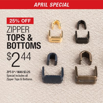 25% Off Zipper Tops & Bottoms $2.44 ZPT-5* / Was $3.25 / Special includes all Zipper Tops & Bottoms.