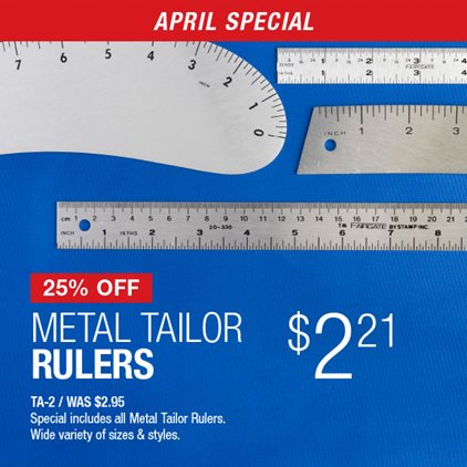 25% Off Metal Tailor Rulers $2.21 TA-2 / Was $2.95 / Special includes all Metal Tailor Rulers / Wide variety of sizes & styles.