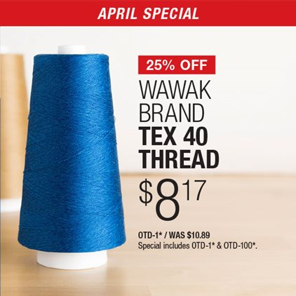 25% Off WAWAK Brand Tex 40 Thread $8.17 OTD-1* / Was $10.89 / Special includes OTD-1* & OTD-100*.