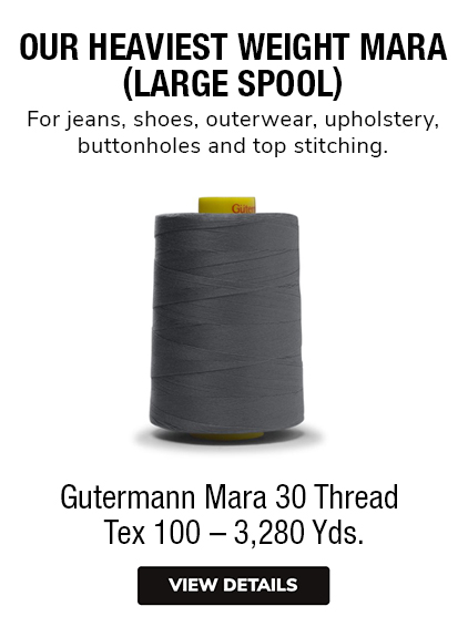Gutermann Mara 30 Thread  Tex 100 – 3,280 Yds. OUR HEAVIEST WEIGHT MARA(LARGE SPOOL)For jeans, shoes, outerwear, upholstery,buttonholes and top stitching.