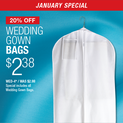 20% Off Wedding Gown Bags $2.38 / WED-4* / WAS $2.98 / Special includes all Wedding Gown Bags.